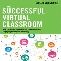 The Successful Virtual Classroom: How to Design and Facilitate Interactive and Engaging Live Online Learning - Darlene Christopher