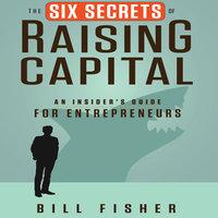 The Six Secrets of Raising Capital: An Insider's Guide for Entrepreneurs - Bill Fisher