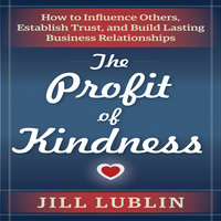 The Profit of Kindness: How to Influence Others, Establish Trust, and Build Lasting Business Relationships - Jill Lublin