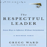 The Respectful Leader: Seven Ways to Influence Without Intimidation - Gregg Ward