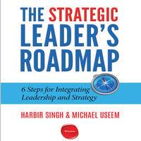 The Strategic Leader's Roadmap: 6 Steps for Integrating Leadership and Strategy - Harbir Singh, Michael Useem