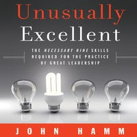 Unusually Excellent: The Necessary Nine Skills Required for the Practice of Great Leadership - John Hamm