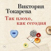 Так плохо, как сегодня - Виктория Токарева