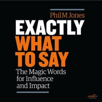 Exactly What to Say: The Magic Words for Influence and Impact - Phil M. Jones