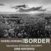 Overlooking the Border: Narratives of Divided Jerusalem - Dana Hercbergs
