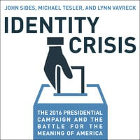 Identity Crisis: The 2016 Presidential Campaign and the Battle for the Meaning of America - John Sides,Michael Tesler,Lynn Vavreck