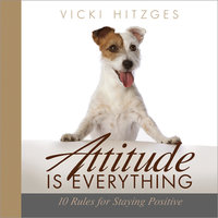 Attitude is Everything: Ten Rules For Staying Positive - Vicki Hitzges