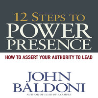 12 Steps to Power Presence: How to Exert Your Authority to Lead - John Baldoni