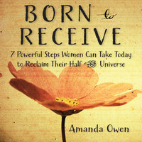 Born to Receive: Seven Powerful Steps Women Can Take Today to Reclaim Their Half of the Universe - Amanda Owen