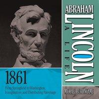 Abraham Lincoln: A Life 1861: From Springfield to Washington, Inauguration, and Distributing Patronage - Michael Burlingame