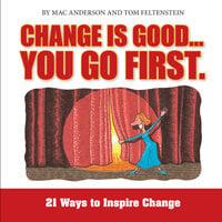 Change is Good, You Go First: 21 Ways to Inspire Change - Mac Anderson,Tom Feltenstein