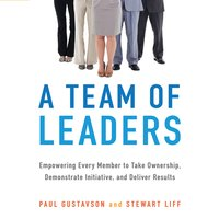 A Team of Leaders: Empowering Every Member to Take Ownership, Demonstrate Initiative, and Deliver Results - Paul Gustavson,Stewart Liff
