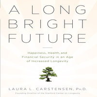 A Long Bright Future: An Action Plan for a Lifetime of Happiness, Health, and Financial Security - Laura L. Cartensen