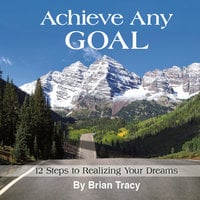 Achieve Any Goal: 12 Steps to Realizing Your Dreams - Brian Tracy