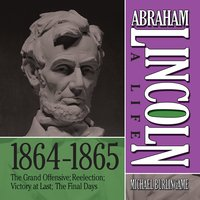 Abraham Lincoln: A Life 1864-1865: The Grand Offensive - Michael Burlingame