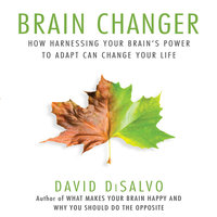Brain Changer: How Harnessing Your Brain's Power to Adapt Can Change Your Life - David DiSalvo