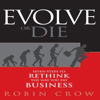Evolve or Die: Seven Steps to Rethink the Way You Do Business - Robin Crow