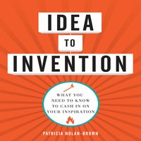 Idea to invention: What You Need to Know to Cash In on Your Inspiration - Patricia Nolan-Brown