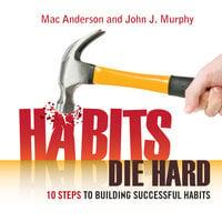 Habits Die Hard: 10 Steps to Building Successful Habits - John J. Murphy