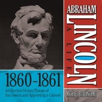 Abraham Lincoln: A Life 1860-1861: An Election Victory, Threats of Secession, and Appointing a Cabinet - Michael Burlingame