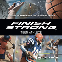 Finish Strong Teen Athlete: A Guide for Developing the Champion Within - Dan Green