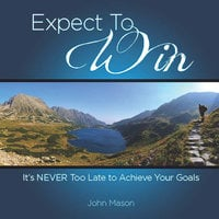 Expect to Win: It's Never Too Late to Achieve Your Goals - John Mason