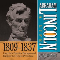Abraham Lincoln: A Life 1809-1837: Lincoln's Frontier Background Shapes the Future President - Michael Burlingame