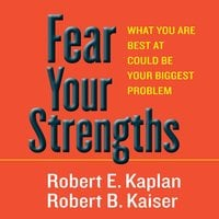 Fear Your Strengths: What You Are Best at Could Be Your Biggest Problem - Robert D. Kaplan,Robert B. Kaiser