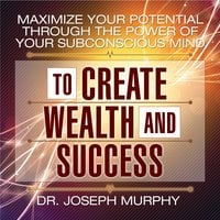 Maximize Your Potential Through the Power of Your Subconscious Mind to Create Wealth and Success - Dr. Joseph Murphy