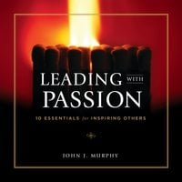 Leading With Passion: 10 Essentials for Inspiring Others - John J. Murphy