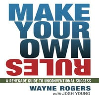 Make Your Own Rules: A Renegade Guide to Unconventional Success - Josh Young, Wayne Rogers