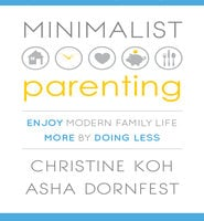 Minimalist Parenting: Enjoy Modern Family Life More by Doing Less - Asha Dornfest, Christine Koh