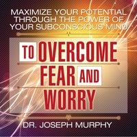 Maximize Your Potential Through the Power Your Subconscious Mind to Overcome Fear and Worry - Dr. Joseph Murphy