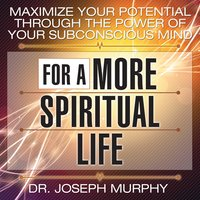 Maximize Your Potential Through the Power Your Subconscious Mind for a More Spiritual Life - Dr. Joseph Murphy