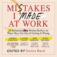 Mistakes I Made at Work: 25 Influential Women Reflect on What They Got Out of Getting It Wrong - Jessica Bacal