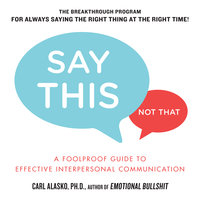 Say This, Not That: A Foolproof Guide to Effective Interpersonal Communication - Carl Alasko