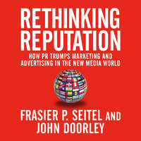 Rethinking Reputation: How PR Trumps Marketing and Advertising in the New Media World - John Doorley, Fraser P. Seitel