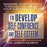 Maximize Your Potential Through the Power Your Subconscious Mind to Develop Self-Confidence and Self-Esteem - Dr. Joseph Murphy
