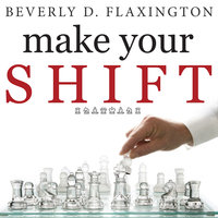 Make Your SHIFT: The Five Most Powerful Moves You Can Make to Get Where YOU Want to Go - Beverly D. Flaxington