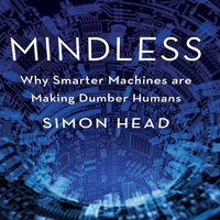 Mindless: Why Smarter Machines are Making Dumber Humans - Simon Head