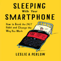 Sleeping With Your Smart Phone: How to Break the 24/7 Habit and Change the Way You Work - Leslie A. Perlow