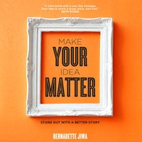 Make Your Idea Matter: Stand Out with a Better Story - Bernadette Jiwa