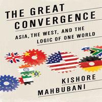 The Great Convergence: Asia, the West, and the Logic of One World - Kishore Mahbubani
