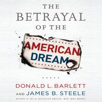 The Betrayal the American Dream - Donald L. Barlett,James B. Steele