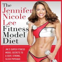 The Jennifer Nicole Lee Fitness Model Diet: JNL's Super Fitness Model Diet: Secrets To A Sexy, Strong, Sleek Physique - Jennifer Dukes Lee