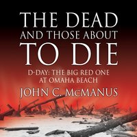The Dead and Those About to Die: D-Day: The Big Red One at Omaha Beach - John C. McManus