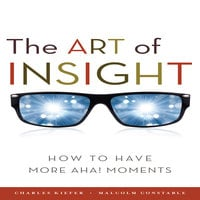 The Art of Insight: How to Have More Aha! Moments - Malcolm Constable, Charles Kiefer