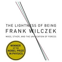 The Lightness Being: Mass, Ether, and the Unification of Forces - Frank Wilczek