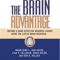 The Brain Advantage: Become a More Effective Business Leader Using the Latest Brain Research - Lisa P. Callahan, Brad Kolar, Ken A. Paller, Madeleine L. Van Van Hecke