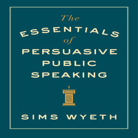 The Essentials of Persuasive Public Speaking - Sims Wyeth